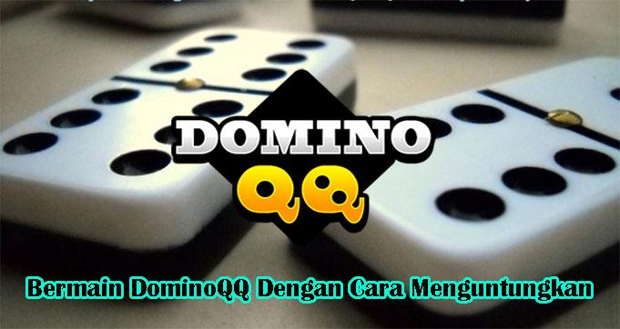 Bermain DominoQQ Dengan Cara Menguntungkan